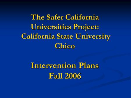 The Safer California Universities Project: California State University Chico Intervention Plans Fall 2006.