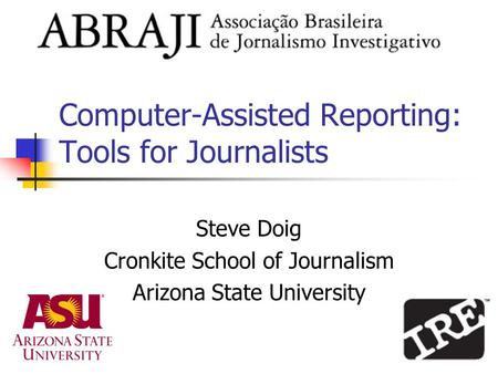 Computer-Assisted Reporting: Tools for Journalists Steve Doig Cronkite School of Journalism Arizona State University.