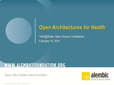 © Copyright 2011, Alembic Foundation. All Rights Reserved. Open Architectures for Health Open Source Conference February 11, 2011