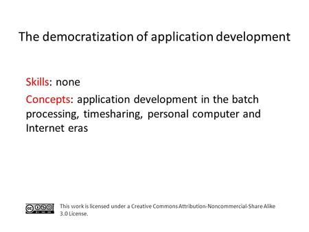 Skills: none Concepts: application development in the batch processing, timesharing, personal computer and Internet eras This work is licensed under a.