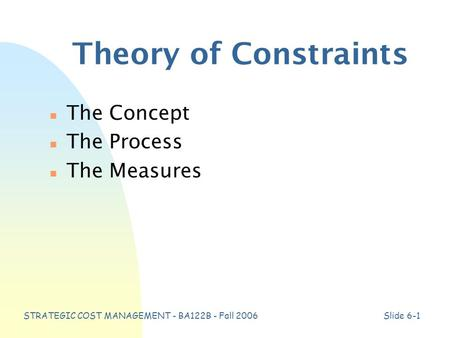 STRATEGIC COST MANAGEMENT - BA122B - Fall 2006Slide 6-1 Theory of Constraints n The Concept n The Process n The Measures.