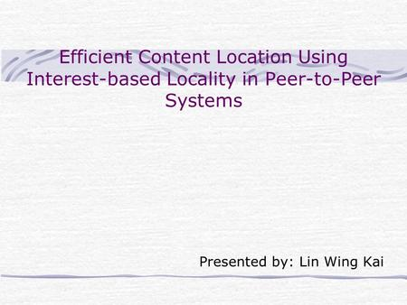 Efficient Content Location Using Interest-based Locality in Peer-to-Peer Systems Presented by: Lin Wing Kai.