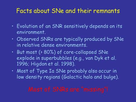 Facts about SNe and their remnants Evolution of an SNR sensitively depends on its environment. Observed SNRs are typically produced by SNe in relative.