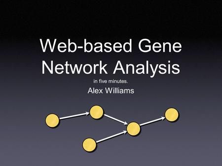 Web-based Gene Network Analysis in five minutes. Alex Williams.