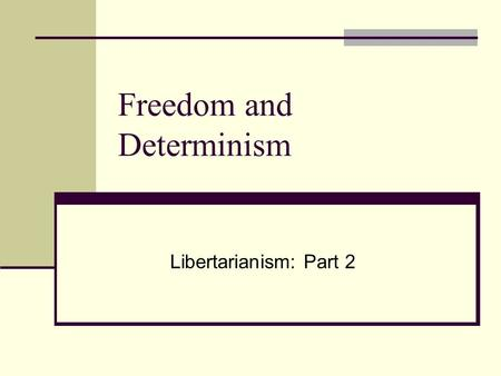 Freedom and Determinism Libertarianism: Part 2. Libertarianism.