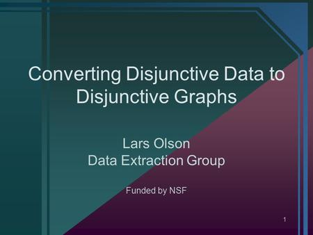 1 Converting Disjunctive Data to Disjunctive Graphs Lars Olson Data Extraction Group Funded by NSF.