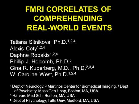 FMRI CORRELATES OF COMPREHENDING REAL-WORLD EVENTS Tatiana Sitnikova, Ph.D. 1,2,4 Alexis Coty 1,2,4 Daphne Robakis 1,2,4 Phillip J. Holcomb, Ph.D. 5 Gina.