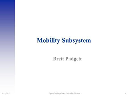 1 6/21/2015 Space Cowboys Team Project Final Report Mobility Subsystem Brett Padgett.