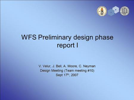 WFS Preliminary design phase report I V. Velur, J. Bell, A. Moore, C. Neyman Design Meeting (Team meeting #10) Sept 17 th, 2007.