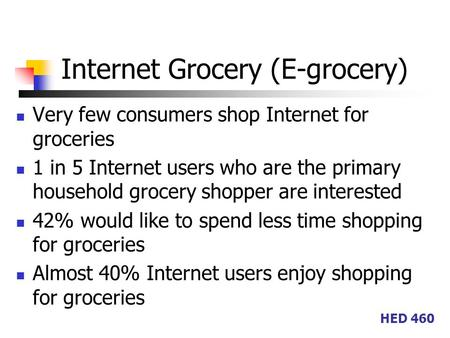 HED 460 Internet Grocery (E-grocery) Very few consumers shop Internet for groceries 1 in 5 Internet users who are the primary household grocery shopper.