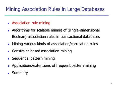 1 Mining Association Rules in Large Databases Association rule mining Algorithms for scalable mining of (single-dimensional Boolean) association rules.