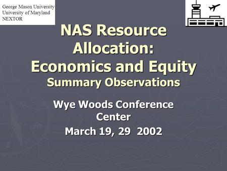NAS Resource Allocation: Economics and Equity Summary Observations Wye Woods Conference Center March 19, 29 2002 George Mason University University of.