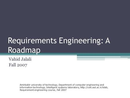 Requirements Engineering: A Roadmap Vahid Jalali Fall 2007 Amirkabir university of technology, Department of computer engineering and information technology,