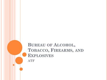 B UREAU OF A LCOHOL, T OBACCO, F IREARMS, AND E XPLOSIVES ATF.