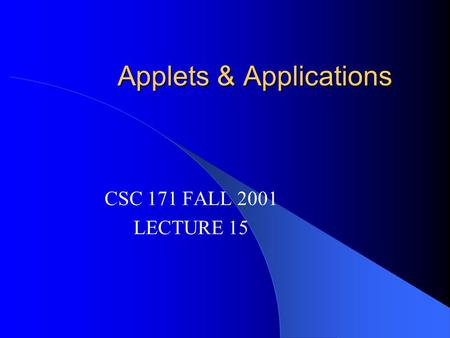 Applets & Applications CSC 171 FALL 2001 LECTURE 15.