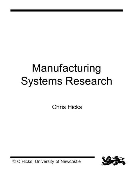 © C.Hicks, University of Newcastle Manufacturing Systems Research Chris Hicks.