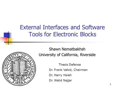 1 External Interfaces and Software Tools for Electronic Blocks Shawn Nematbakhsh University of California, Riverside Thesis Defense Dr. Frank Vahid, Chairman.