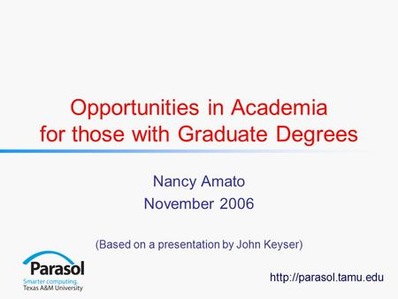 Opportunities in Academia for those with Graduate Degrees Nancy Amato November 2006 (Based on a presentation by John Keyser)
