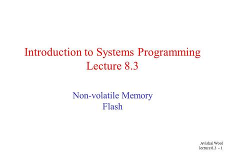 Avishai Wool lecture 8.3 - 1 Introduction to Systems Programming Lecture 8.3 Non-volatile Memory Flash.