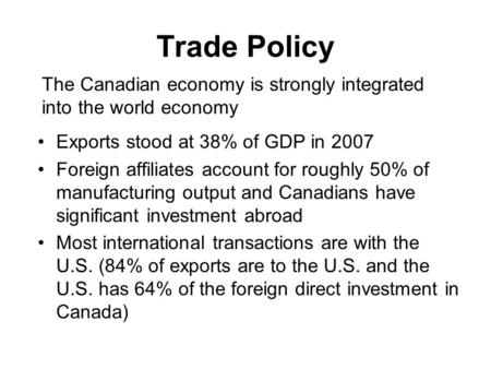Trade Policy Exports stood at 38% of GDP in 2007 Foreign affiliates account for roughly 50% of manufacturing output and Canadians have significant investment.