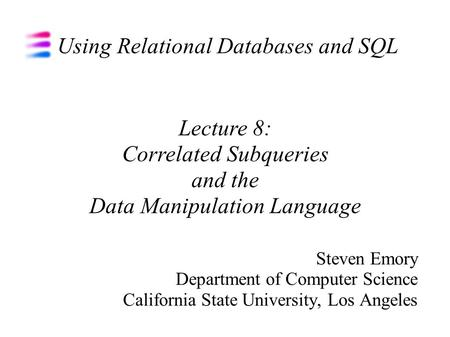 Using Relational Databases and SQL Steven Emory Department of Computer Science California State University, Los Angeles Lecture 8: Correlated Subqueries.