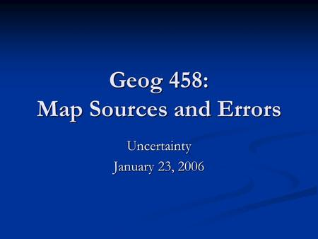 Geog 458: Map Sources and Errors Uncertainty January 23, 2006.