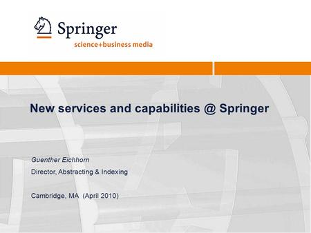 New services and Springer Guenther Eichhorn Director, Abstracting & Indexing Cambridge, MA (April 2010)