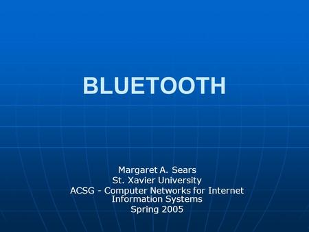 <strong>BLUETOOTH</strong> Margaret A. Sears St. Xavier University ACSG - Computer Networks for Internet Information Systems Spring 2005.