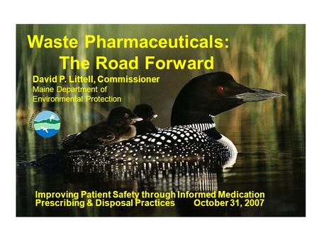 Waste Pharmaceuticals: The Road Forward Improving Patient Safety through Informed Medication Prescribing & Disposal Practices October 31, 2007 David P.