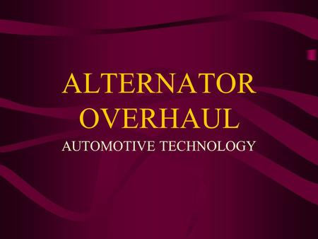 ALTERNATOR OVERHAUL AUTOMOTIVE TECHNOLOGY. JH BEFORE YOU REMOVE ALTERNATOR Pay attention to how wires are connected Pay attention to Alternator oreintation.