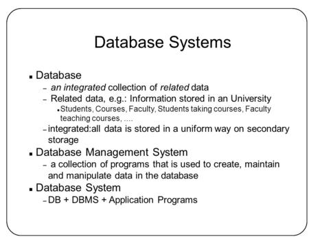 Database Systems n Database – an integrated collection of related data – Related data, e.g.: Information stored in an University l Students, Courses, Faculty,