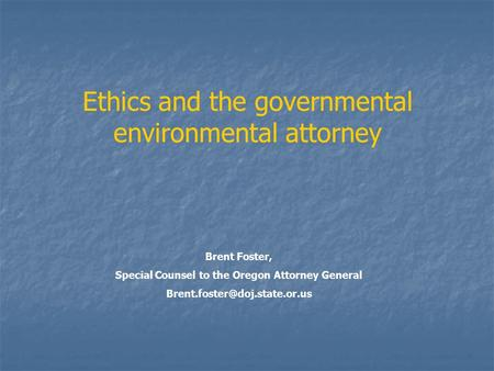 Ethics and the governmental environmental attorney Brent Foster, Special Counsel to the Oregon Attorney General