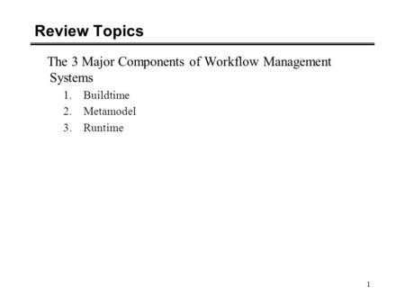 1 Review Topics The 3 Major Components of Workflow Management Systems 1.Buildtime 2.Metamodel 3.Runtime.