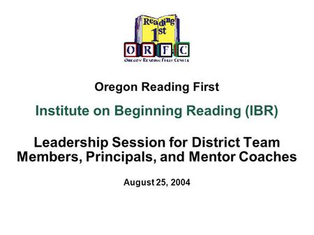 Oregon Reading First Institute on Beginning Reading (IBR) Leadership Session for District Team Members, Principals, and Mentor Coaches August 25, 2004.