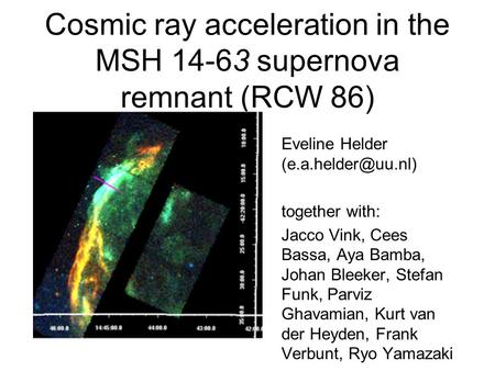 Cosmic ray acceleration in the MSH 14-63 supernova remnant (RCW 86) Eveline Helder together with: Jacco Vink, Cees Bassa, Aya Bamba,