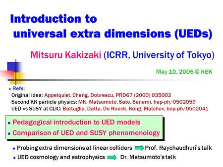 Introduction to universal extra dimensions (UEDs) Mitsuru Kakizaki (ICRR, University of Tokyo) May 10, KEK Refs: Original idea: Appelquist, Cheng,