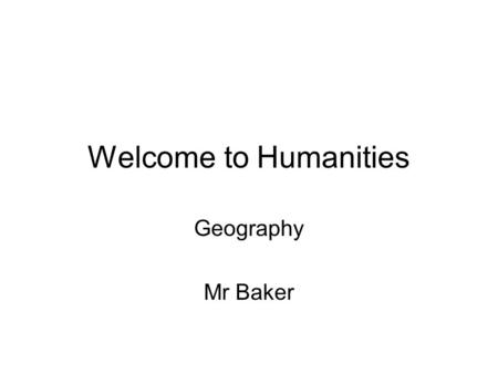 Welcome to Humanities Geography Mr Baker. Your book Name: ?????????????? Form: ???? Subject: GeographyMr Baker.