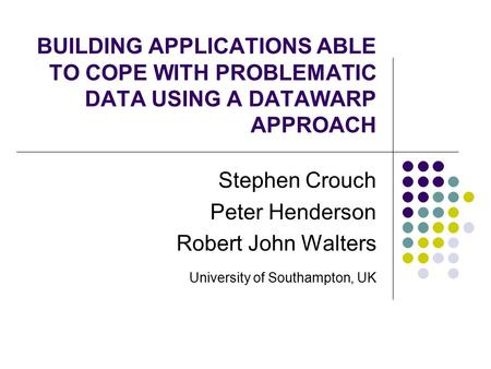 BUILDING APPLICATIONS ABLE TO COPE WITH PROBLEMATIC DATA USING A DATAWARP APPROACH Stephen Crouch Peter Henderson Robert John Walters University of Southampton,