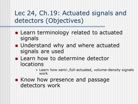 Lec 24, Ch.19: Actuated signals and detectors (Objectives) Learn terminology related to actuated signals Understand why and where actuated signals are.