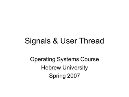 Operating Systems Course Hebrew University Spring 2007 Signals & User Thread.