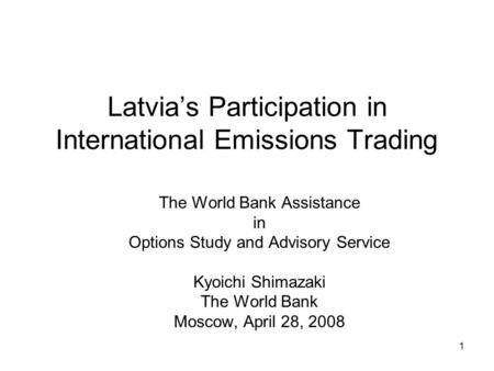 1 Latvia's Participation in International Emissions Trading The World Bank Assistance in Options Study and Advisory Service Kyoichi Shimazaki The World.
