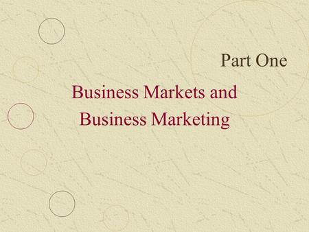 Part One Business Markets and Business Marketing.