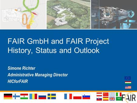 FAIR GmbH and FAIR Project History, Status and Outlook Simone Richter Administrative Managing Director HICforFAIR.