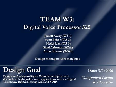 1 Design Goal Design an Analog-to-Digital Conversion chip to meet demands of high quality voice applications such as: Digital Telephony, Digital Hearing.