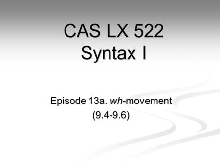 Episode 13a. wh-movement (9.4-9.6) CAS LX 522 Syntax I.