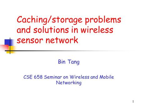 1 Caching/storage problems and solutions in wireless sensor network Bin Tang CSE 658 Seminar on Wireless and Mobile Networking.