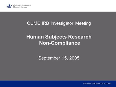 CUMC IRB Investigator Meeting Human Subjects Research Non-Compliance September 15, 2005.