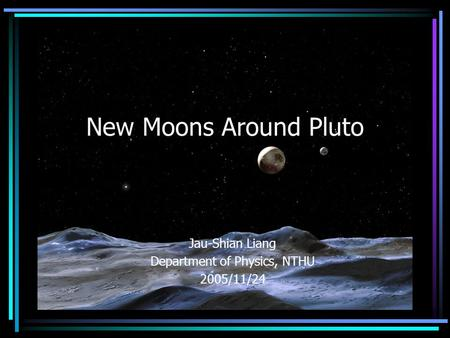 New Moons Around Pluto Jau-Shian Liang Department of Physics, NTHU 2005/11/24.