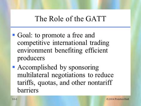 The Role of the GATT Goal: to promote a free and competitive international trading environment benefiting efficient producers Accomplished by sponsoring.