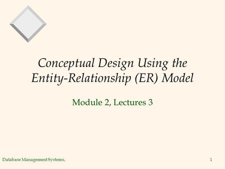Database Management Systems,1 Conceptual Design Using the Entity-Relationship (ER) Model Module 2, Lectures 3.